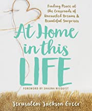 At Home in this Life: Finding Peace at the Crossroads of Unraveled Dreams and Beautiful Surprises