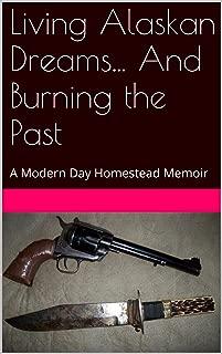 Living Alaskan Dreams... And Burning the Past: A Modern Day Homestead Memoir (The Jason Highcamp saga Book 2)