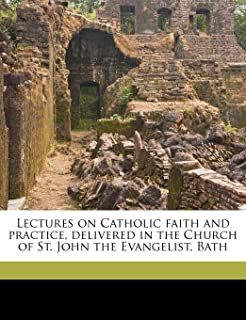 Lectures on Catholic Faith and Practice, Delivered in the Church of St. John the Evangelist, Bath Volume 1