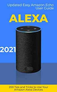 Alexa: 2021 Updated Easy Amazon Echo User Guide. 200 Tips and Tricks to Use Your Amazon Alexa Devices (English Edition)