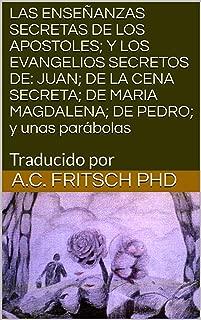 LAS  ENSEÑANZAS SECRETAS DE LOS APOSTOLES; Y LOS EVANGELIOS SECRETOS DE: JUAN; DE LA CENA SECRETA; DE MARIA MAGDALENA; DE PEDRO; y unas parábolas: Traducido por (Spanish Edition)