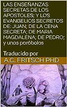 LAS  ENSEÑANZAS SECRETAS DE LOS APOSTOLES; Y LOS EVANGELIOS SECRETOS DE: JUAN; DE LA CENA SECRETA; DE MARIA MAGDALENA; DE PEDRO; y unas parábolas: Traducido por