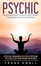 Psychic: The Beginner Guide to Psychic development to increase your psychic abilities. Become a clairvoyant and improve awareness.: Psychic awareness for ... guide, Mindfulness, clairvoyant Book 2)