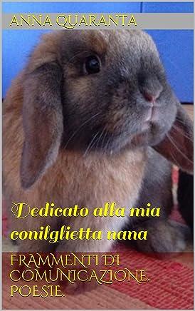 FRAMMENTI DI COMUNICAZIONE. Poesie.: Dedicato alla mia conilglietta nana