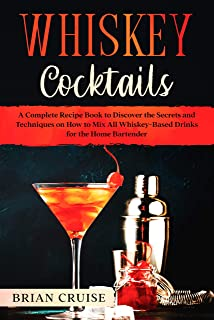 Whiskey Cocktails: A Complete Recipe Book to Discover the Secrets and Techniques on How to Mix All Whiskey-Based Drinks for the Home Bartender English Edition