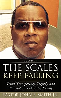 The Scales Keep Falling: Truth, Transparency, Tragedy, and Triumph In a Ministry Family (Pastor John E. Smith Jr Book 1)