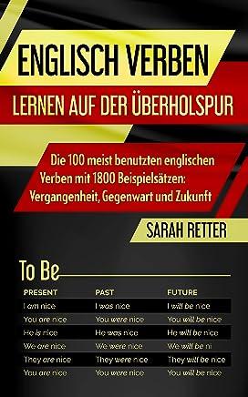 ENGLISCH VERBEN: LERNEN AUF DER ÜBERHOLSPUR: Die 100 meist benutzten englischen Verben mit 1800 Beispielsätzen: Vergangenheit, Gegenwart und Zukunft (English Edition)