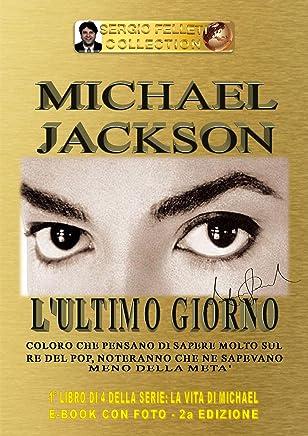 MICHAEL JACKSON - LULTIMO GIORNO (Seconda Edizione) 1° libro di 4 della serie: LA VITA DI MICHAEL: Coloro che pensano di sapere molto sul Re del Pop, noteranno che ne sapevano meno della metà