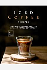 Iced Coffee Recipes: Cookbook to Make Perfect Chilled Coffee Beverages Kindle Edition