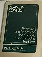 Claims in Conflict: Retrieving and Renewing the Catholic Human Rights Tradition