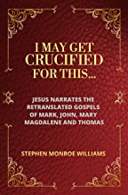I May Get Crucified For This...: Jesus Narrates the Retranslated Gospels of Mark, John, Mary Magdalene & Thomas