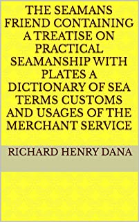 The Seamans Friend Containing a treatise on practical seamanship with plates a dictionary of sea terms customs and usages ...