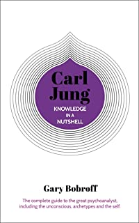 Knowledge in a Nutshell: Carl Jung: The Complete Guide to the Great Psychoanalyst, Including the Unconscious, Archetypes a...