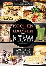 Kochen und Backen mit Eiweißpulver: 100 leckere Rezepte für eine gesunde und proteinreiche Ernährung (German Edition)
