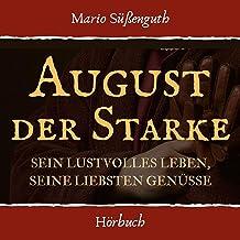 August der Starke: Sein lustvolles Leben, seine liebsten Genüsse