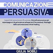 Comunicazione Persuasiva: I segreti dei comunicatori di successo: Manuale passo-passo per accompagnarti da principiante ad...