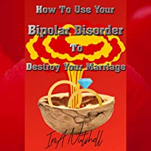 How to Use Your Bipolar Disorder to Destroy Your Marriage: In a Nutshell