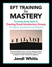 EFT TRAINING for MASTERY - the Ebook: The Handy-Dandy Guide for Creating Great Introductory Groups for Tappers, Practition...
