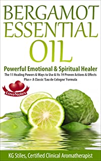 BERGAMOT ESSENTIAL OIL - POWERFUL EMOTIONAL & SPIRITUAL HEALER: The 11 Healing Powers & Ways to Use & Its 19 Proven Actions & Effects Plus+ A Classic 'Eau ... Formula (Healing with Essential Oil)