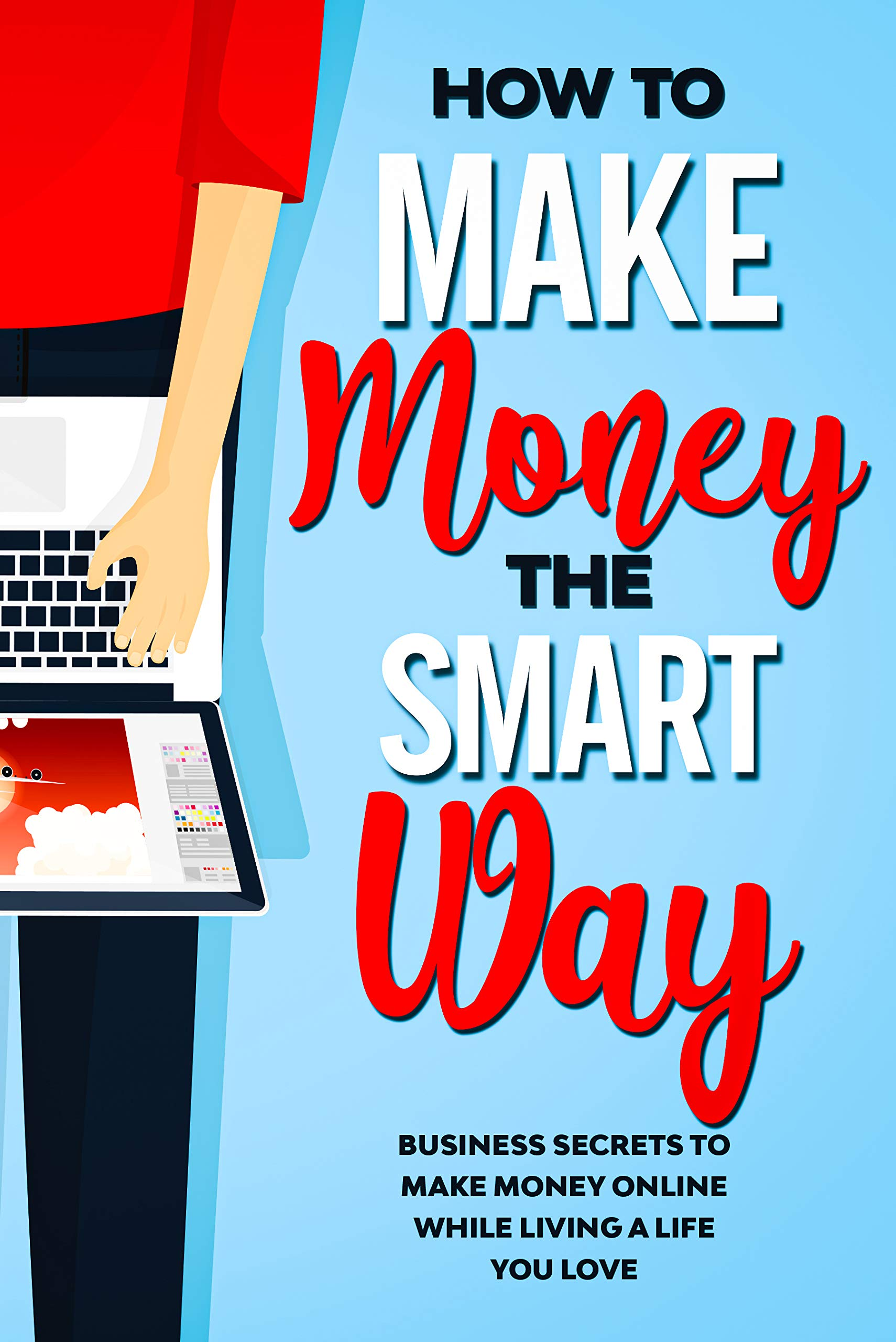 How to Make Money the Smart Way: Business Secrets to Make Money Online While Living a Life You Love