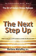 The Next Step Up: The Art of Instant Stress Release, How to use your innate powers to create the life you want (The Transformation Series Book 1)