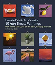 Learn to Paint in Acrylics with 50 More Small Paintings: Pick Up the Skills, Put on the Paint, Hang Up Your Art (50 Small ...