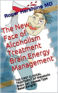 The New Face of Alcoholism Treatment Brain Energy Management: THE FIRST CLINICAL TREATMENT OF Metabolic Brain Cell Disease...