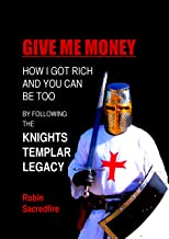 Give Me Money!: How I got rich and you can be too by following the knights templar legacy