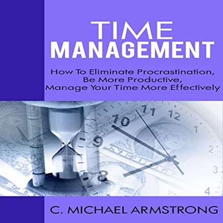 The Time Management Guide: How to Eliminate Procrastination, Be More Productive and Manage Your Time Effectively