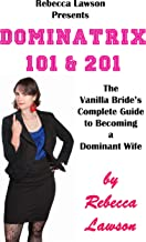 Dominatrix 101 & 201: The Vanilla Bride's Complete Guide to Becoming a Dominant Wife