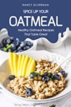 Spice Up Your Oatmeal - Healthy Oatmeal Recipes That Taste Great: Eating Healthy Doesn't Have to Be Hard