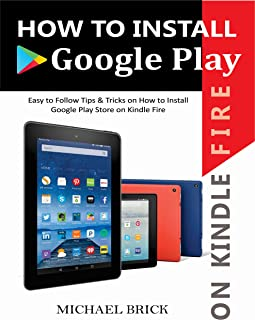 HOW TO INSTALL GOOGLE PLAY ON KINDLE FIRE: Easy To Follow Tips & Tricks on How to Install Google Play Store On Kindle Fire (English Edition)