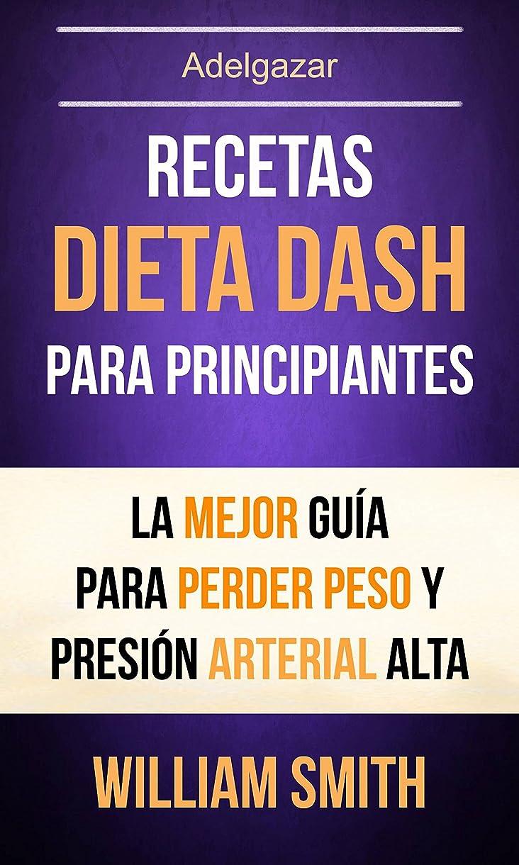 Recetas: Dieta Dash Para Principiantes: La Mejor Guía Para Perder Peso Y Presión Arterial Alta (Adelgazar) (Spanish Edition)