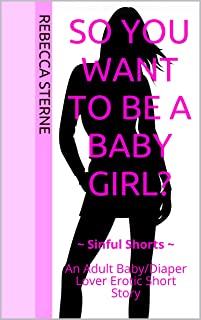 So You Want to Be A Baby Girl?: ~ Sinful Shorts ~  An Adult Baby/Diaper Lover Erotic Short Story