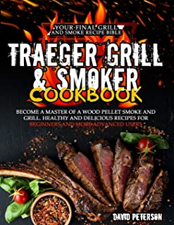 Traeger Grill & Smoker Cookbook: Become a Master of a Wood Pellet Smoke and Grill. Healthy and Delicious Recipes For Begin...