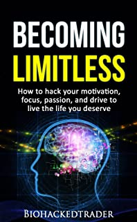 Becoming Limitless: How to hack your motivation, focus, passion, and drive to live the life you deserve