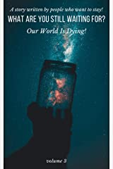 What Are You Still Waiting For—Our World Is Dying!: A Story Written by People Who Want to Stay (Volume 3) (What Are You Still Waiting For?) (English Edition) Kindle版