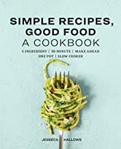 Simple Recipes, Good Food: A Cookbook: 5-Ingredient, 30-Minute, Make Ahead One Pot, Slow Cooker