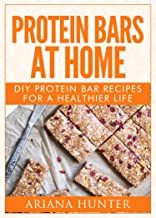 Protein Bars At Home: DIY Protein Bar Recipes For A Healthier Life (DIY Protein Bars, Homemade Protein Bars, Build Muscle ...