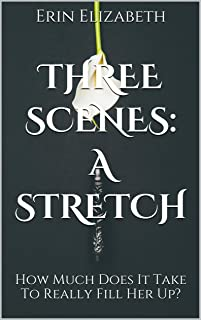 Three Scenes: A Stretch: How Much Does It Take To Really Fill Her Up?