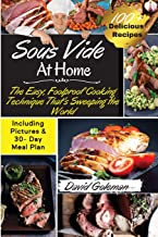 Sous Vide at Home: The Easy, Foolproof Cooking Technique That's Sweeping the World 100+ Best Sous Vide Recipes of All Time...