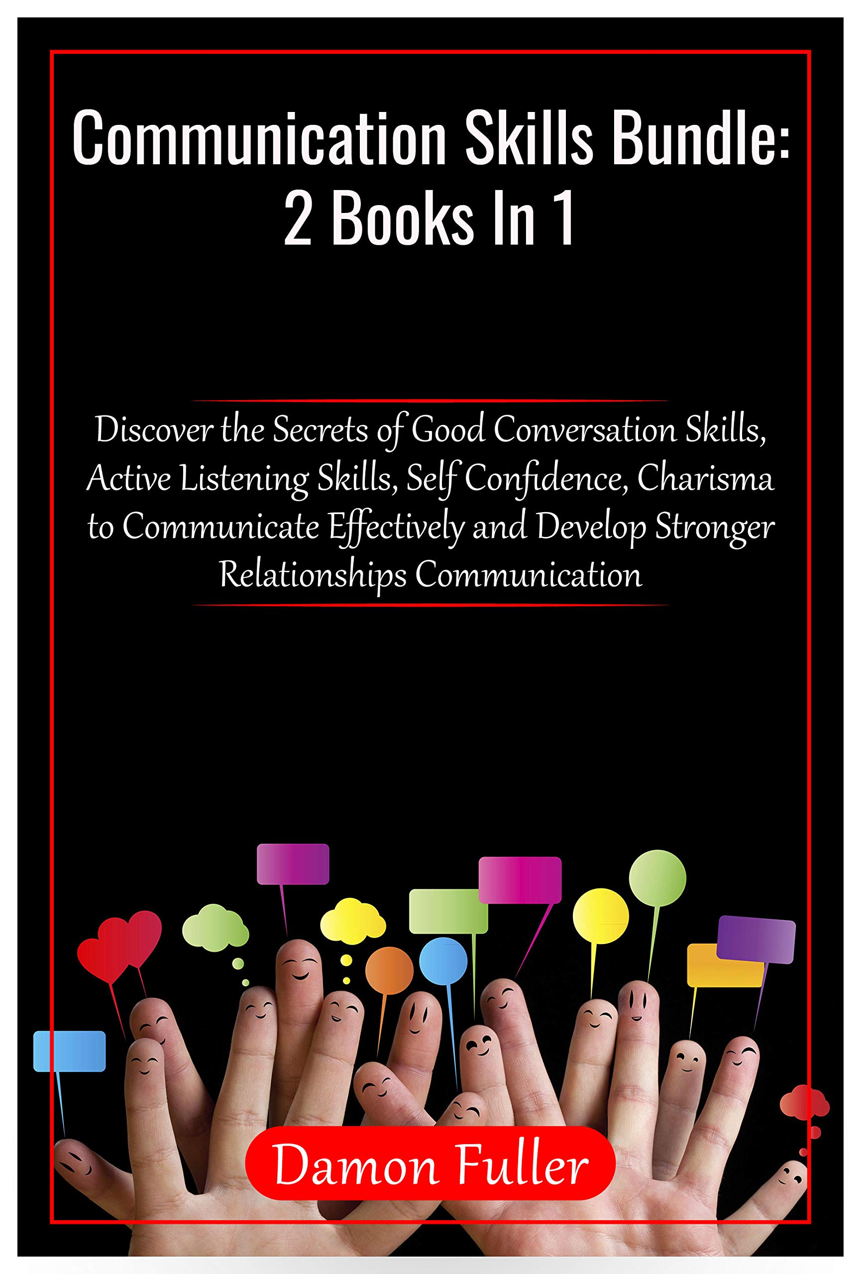 Communication Skills Bundle: 2 Books in 1 : Discover the Secrets of Good Conversation Skills, Active Listening Skills, Self Confidence, Charisma to Communicate Effectively and Develop Relationships