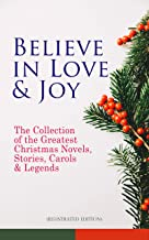 Believe in Love & Joy: The Collection of the Greatest Christmas Novels, Stories, Carols & Legends (Illustrated Edition): S...