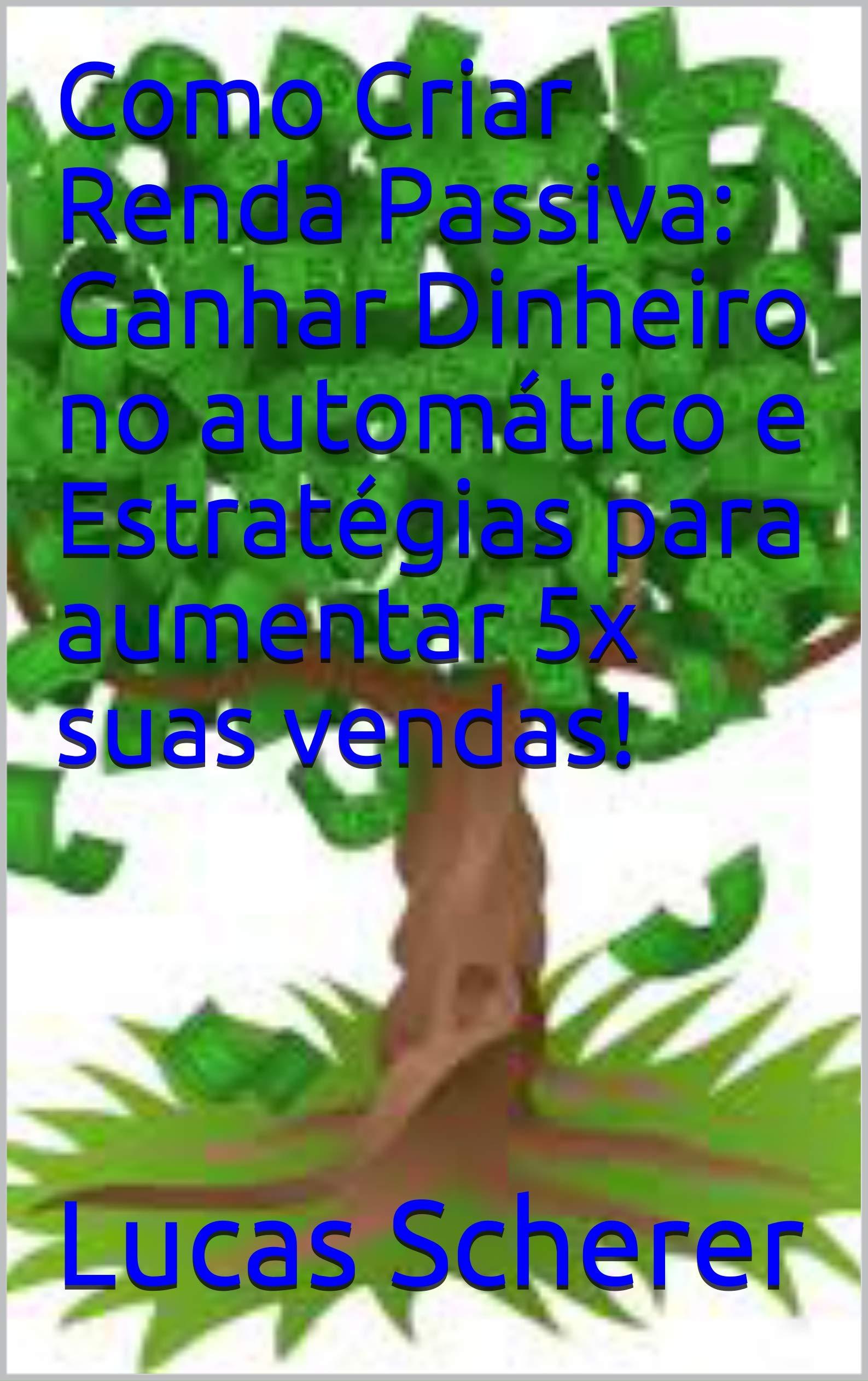 Como Criar Renda Passiva: Ganhar Dinheiro no automático e Estratégias para aumentar 5x suas vendas! (Portuguese Edition)