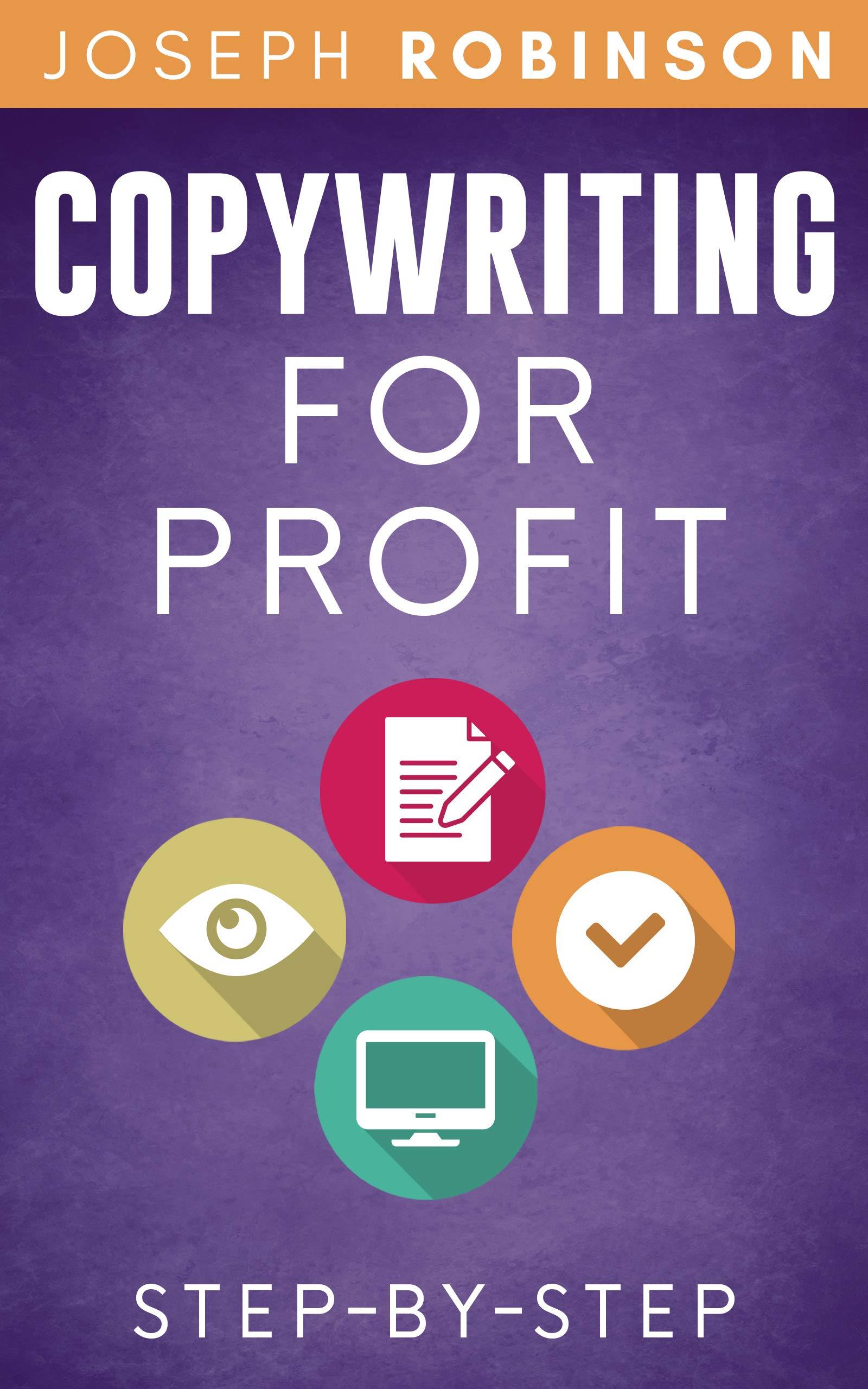 Copywriting For Profit: Learn Step-By-Step How To Write A Copy That Sells And Become A Successful Copywriter