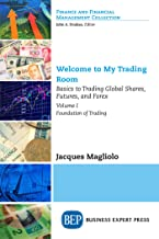 Welcome to My Trading Room, Volume I: Basics to Trading Global Shares, Futures, and Forex - Foundation of Trading