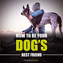 How to Be Your Dog's Best Friend: Positive Dog Training Revolution to Raising a Healthy and Happy Dog