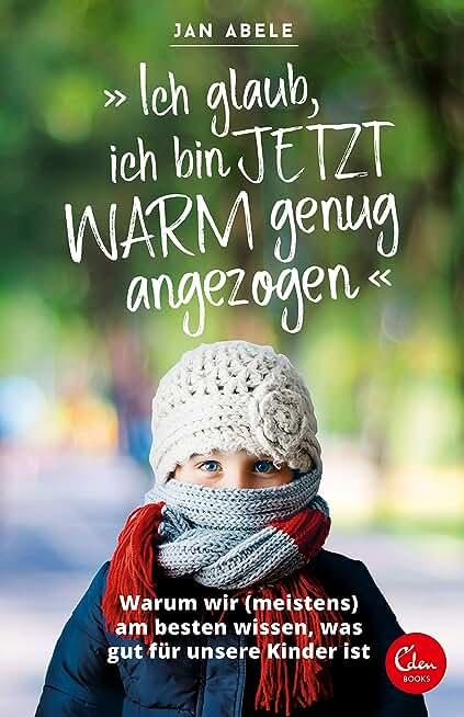 """""""Ich glaub, ich bin jetzt warm genug angezogen"""": Warum wir (meistens) am besten wissen, was gut für unsere Kinder ist (German Edition)"""