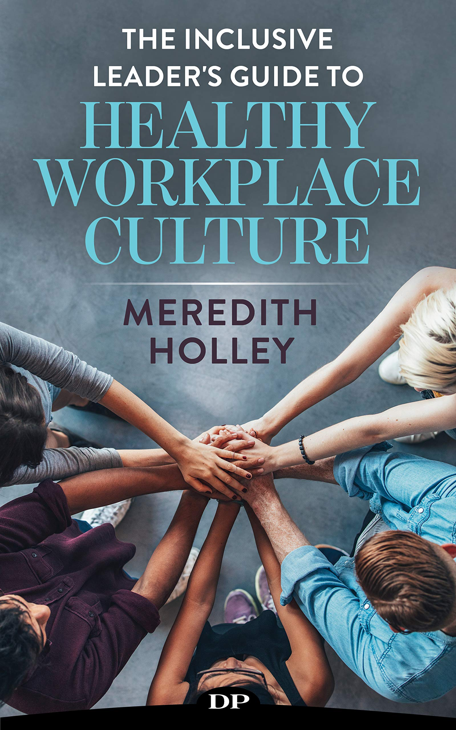 The Inclusive Leader's Guide to Healthy Workplace Culture: Prevent Toxic Work Environments, Bullying, Sexual Harassment, and Discrimination