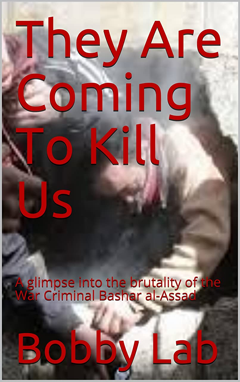 軍政令ジョージハンブリーThey Are Coming To Kill Us: A glimpse into the brutality of the War Criminal Bashar al-Assad (English Edition)